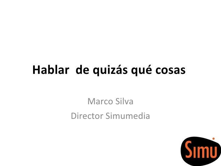 Hablar  de quizás qué cosas  Marco Silva Director Simumedia