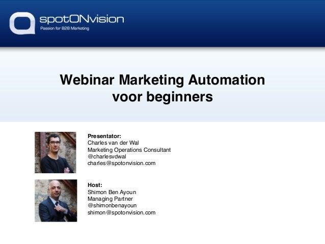 Webinar Marketing Automation ! voor beginners! Presentator:! Charles van der Wal! Marketing Operations Consultant! @charle...