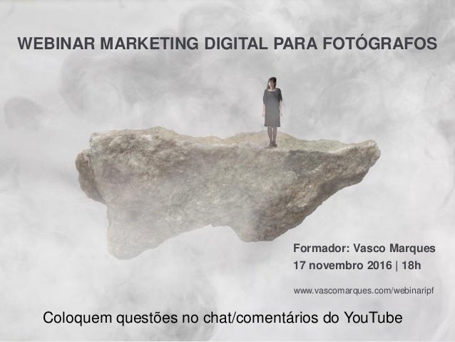 WEBINAR MARKETING DIGITAL PARA FOTÓGRAFOS Formador: Vasco Marques 17 novembro 2016 | 18h www.vascomarques.com/webinaripf C...