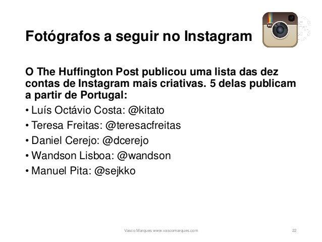 Fotógrafos a seguir no Instagram O The Huffington Post publicou uma lista das dez contas de Instagram mais criativas. 5 de...