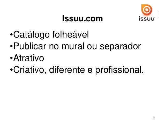 Issuu.com •Catálogo folheável •Publicar no mural ou separador •Atrativo •Criativo, diferente e profissional. 23