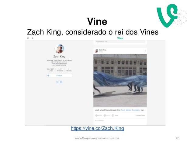 Vine 27 https://vine.co/Zach.King Zach King, considerado o rei dos Vines Vasco Marques www.vascomarques.com