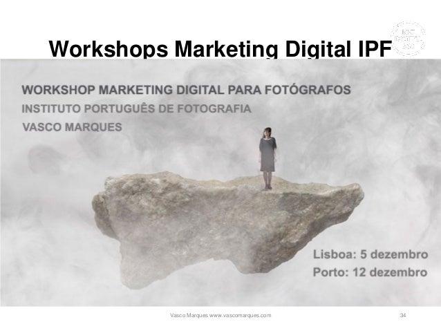 Workshops Marketing Digital IPF • Lisboa • Porto Vasco Marques www.vascomarques.com 34