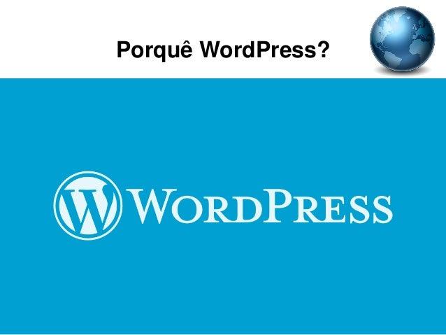 Porquê WordPress? • Simples • Grande diversidade de temas e plugins • Muita informação na web • O mais utilizado • Integra...