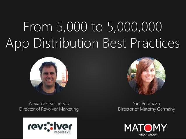From 5,000 to 5,000,000 App Distribution Best Practices Yael Podmazo Director of Matomy Germany Alexander Kuznetsov Direct...