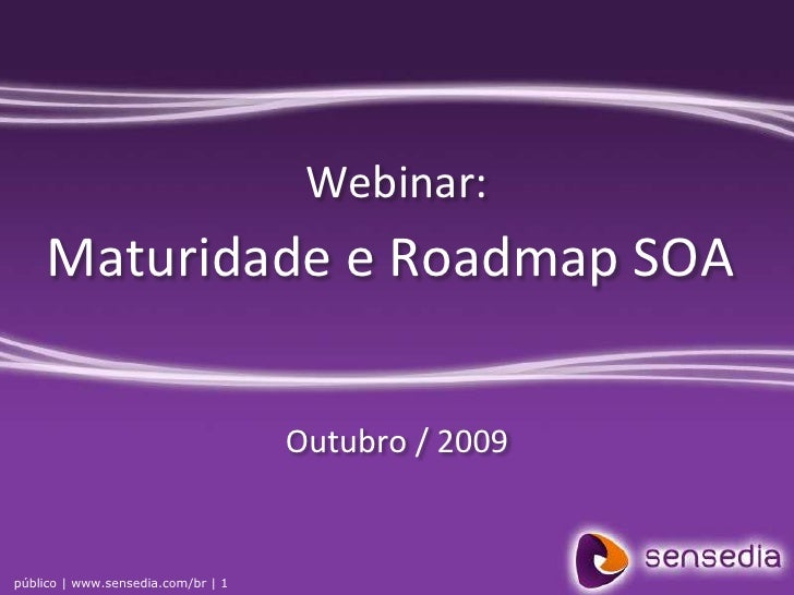 Webinar:<br />Maturidade e Roadmap SOA<br />Outubro / 2009<br />