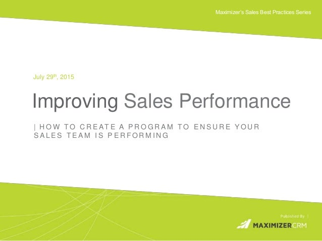 WWW.MAXIMIZER.COM © 2015 Maximizer Software Inc. Maximizer's Sales Best Practices Series Improving Sales Performance July ...