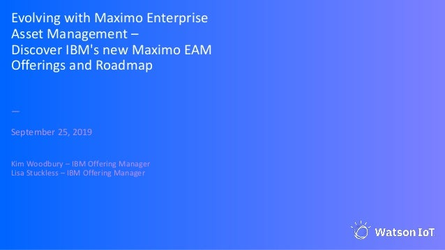 Evolving with Maximo Enterprise Asset Management – Discover IBM's new Maximo EAM Offerings and Roadmap — September 25, 201...