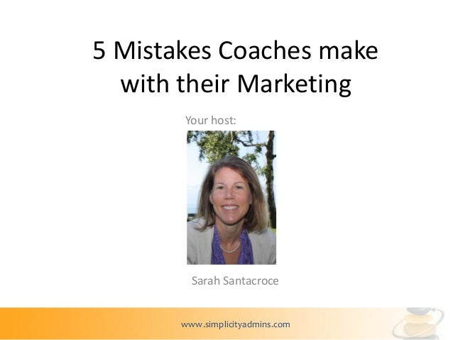 5 Mistakes Coaches make  with their Marketing       Your host:         Sarah Santacroce       www.simplicityadmins.com
