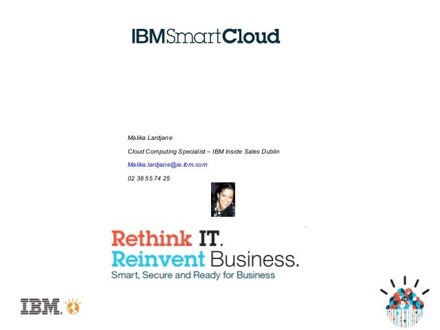 Malika LardjaneCloud Computing Specialist – IBM Inside Sales DublinMalika.lardjane@ie.ibm.com02 38 55 74 25