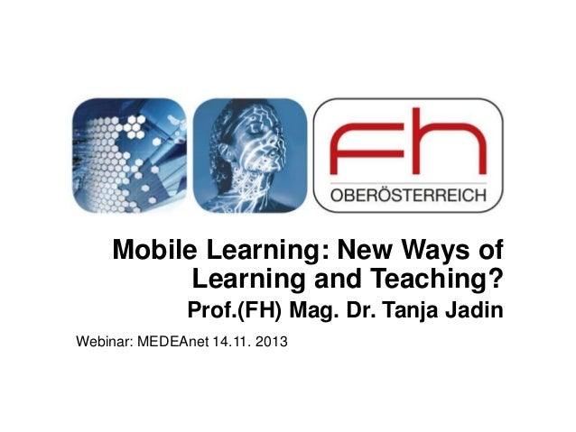 Mobile Learning: New Ways of Learning and Teaching? Prof.(FH) Mag. Dr. Tanja Jadin Webinar: MEDEAnet 14.11. 2013