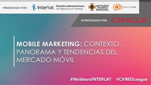 #FormaciónEBusiness#WebinarsINTERLAT #CXREDLeague MOBILE MARKETING: CONTEXTO, PANORAMA Y TENDENCIAS DEL MERCADO MÓVIL