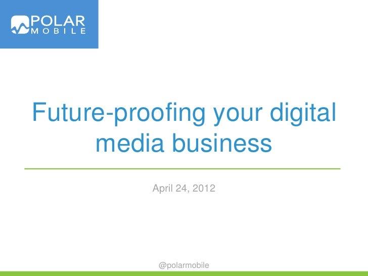 Future-proofing your digital     media business           April 24, 2012            @polarmobile