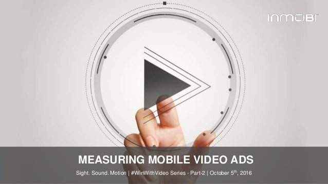© InMobi 2016www.inmobi.com MEASURING MOBILE VIDEO ADS Sight. Sound. Motion | #WinWithVideo Series - Part-2 | October 5th,...