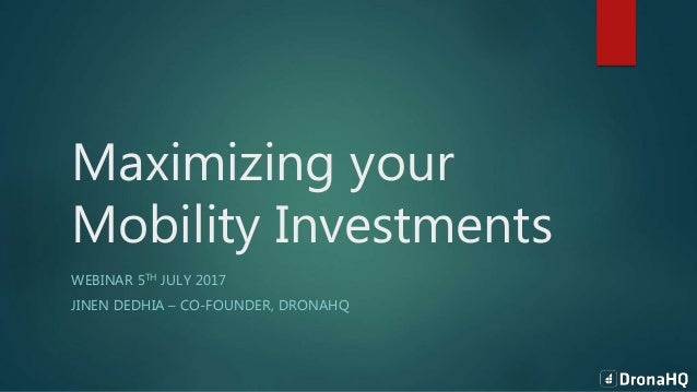 Maximizing your Mobility Investments WEBINAR 5TH JULY 2017 JINEN DEDHIA – CO-FOUNDER, DRONAHQ