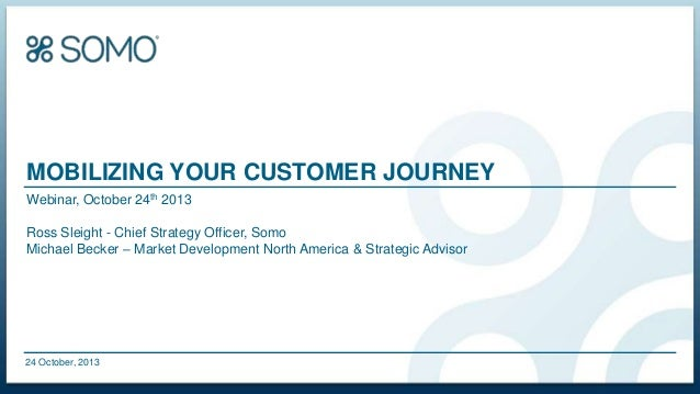 MOBILIZING YOUR CUSTOMER JOURNEY Webinar, October 24th 2013 Ross Sleight - Chief Strategy Officer, Somo Michael Becker – M...