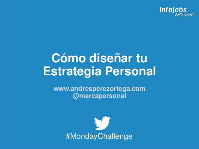 1 Cómo diseñar tu Estrategia Personal www.andresperezortega.com @marcapersonal #MondayChallenge