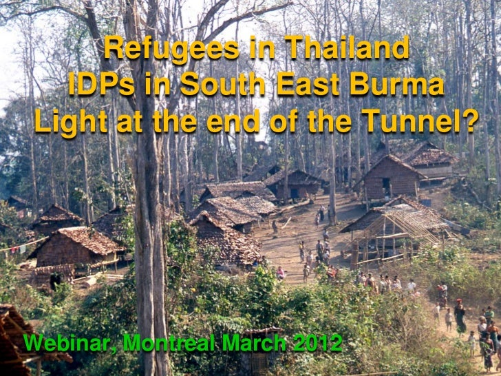 Refugees in Thailand  IDPs in South East BurmaLight at the end of the Tunnel?Webinar, Montreal March 2012