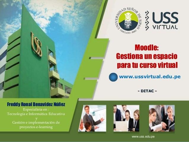 LOGO Moodle: Gestiona un espacio para tu curso virtual www.ussvirtual.edu.pe - DITAC - www.uss.edu.pe Freddy Ronal Benavid...