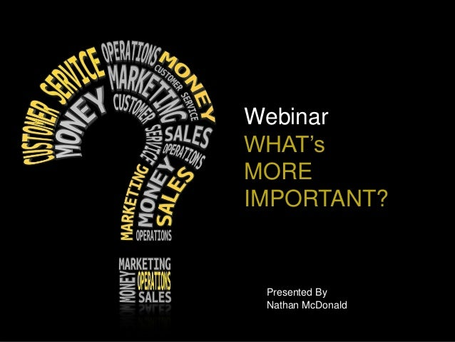 Webinar WHAT's MORE IMPORTANT? Presented By Nathan McDonald