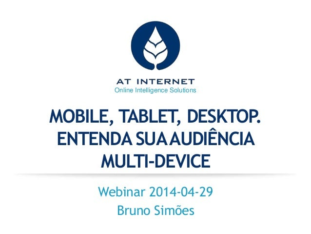 Online Intelligence Solutions MOBILE, TABLET, DESKTOP. ENTENDA SUAAUDIÊNCIA MULTI-DEVICE Webinar 2014-04-29 Bruno Simões