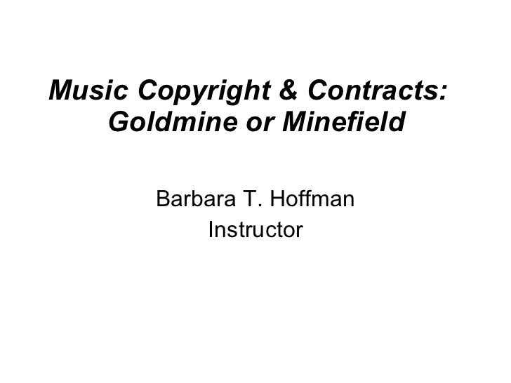Music Copyright & Contracts:  Goldmine or Minefield Barbara T. Hoffman Instructor