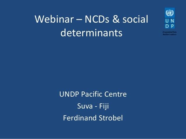Webinar – NCDs & social determinants  UNDP Pacific Centre Suva - Fiji Ferdinand Strobel