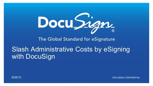 DOCUSIGN CONFIDENTIAL Slash Administrative Costs by eSigning with DocuSign 6/25/13