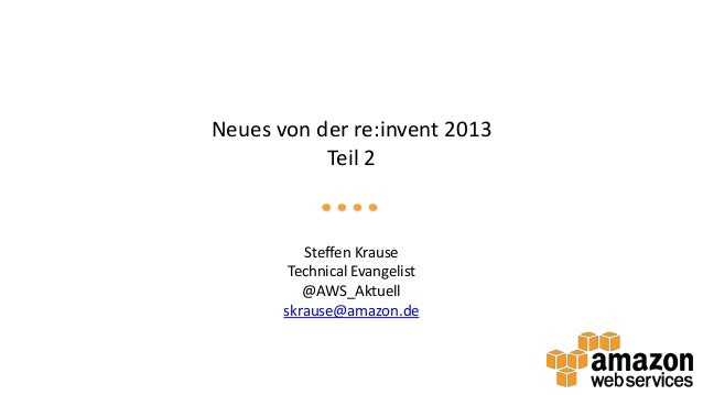 Neues von der re:invent 2013 Teil 2  Steffen Krause Technical Evangelist @AWS_Aktuell skrause@amazon.de