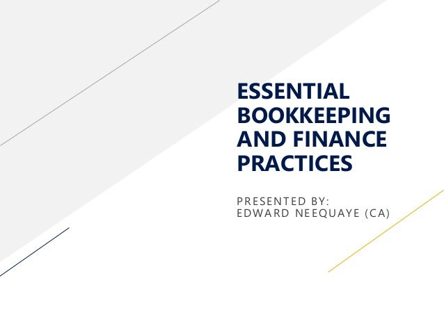 ESSENTIAL BOOKKEEPING AND FINANCE PRACTICES PRESENTED BY: EDWARD NEEQUAYE (CA)