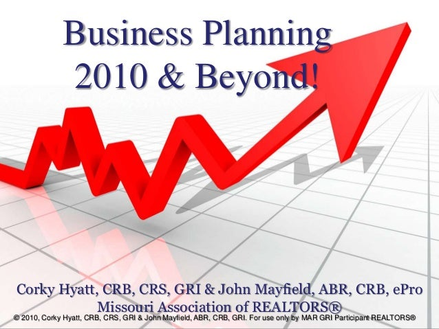 Business Planning 2010 & Beyond! Corky Hyatt, CRB, CRS, GRI & John Mayfield, ABR, CRB, ePro Missouri Association of REALTO...