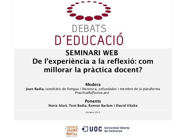 Octubre 2015 SEMINARI WEB De l'experiència a la reflexió: com millorar la pràctica docent? Modera Joan Badia, catedràtic d...