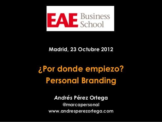 Madrid, 23 Octubre 2012¿Por donde empiezo?  Personal Branding    Andrés Pérez Ortega       @marcapersonal  www.andresperez...