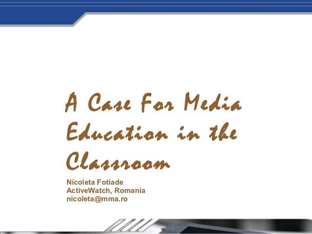 A Case For MediaEducation in theClassroomNicoleta FotiadeActiveWatch, Romanianicoleta@mma.ro