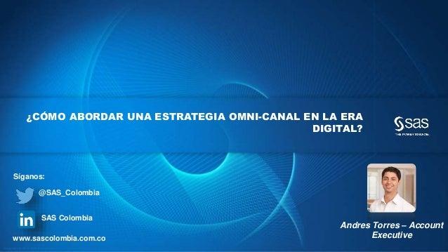 Copyr ight © 2012, SAS Institute Inc. All rights reser ved. ¿CÓMO ABORDAR UNA ESTRATEGIA OMNI-CANAL EN LA ERA DIGITAL? And...
