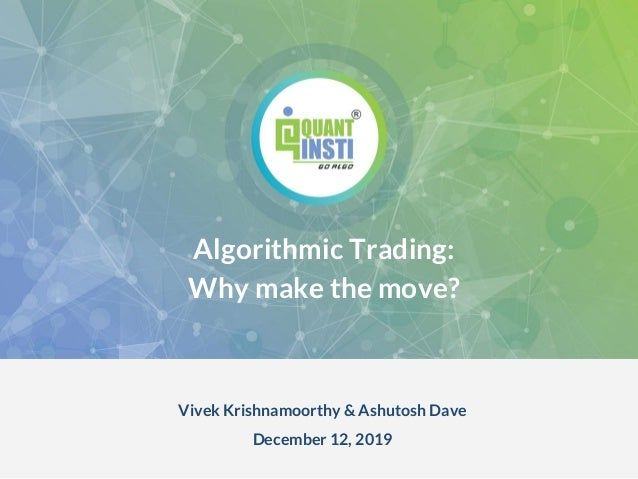 Algorithmic Trading: Why make the move? Vivek Krishnamoorthy & Ashutosh Dave December 12, 2019