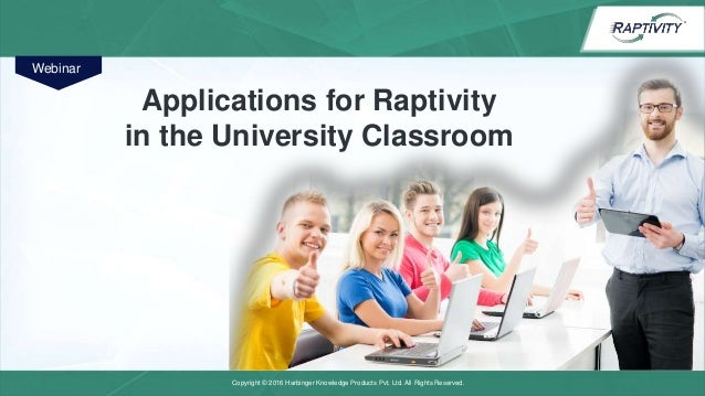 Copyright © 2016 Harbinger Knowledge Products Pvt. Ltd. All Rights Reserved. Applications for Raptivity in the University ...