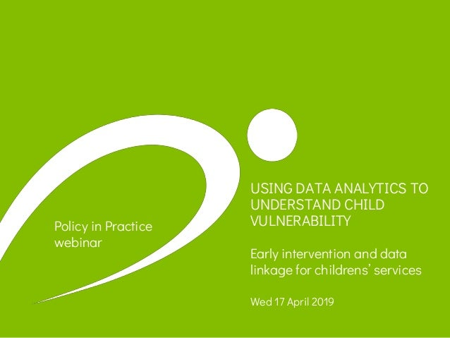 USING DATA ANALYTICS TO UNDERSTAND CHILD VULNERABILITY Early intervention and data linkage for childrens' services Wed 17 ...