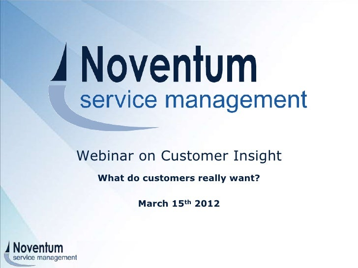 Webinar on Customer Insight      What do customers really want?                         March 15th 2012 © 2012 - All right...