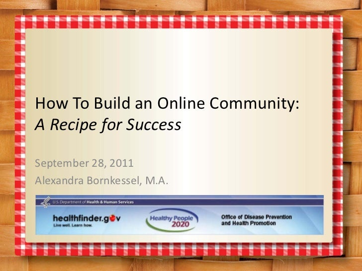 How To Build an Online Community:A Recipe for SuccessSeptember 28, 2011Alexandra Bornkessel, M.A.