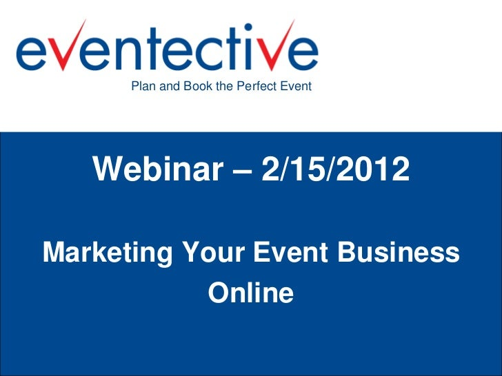 Plan and Book the Perfect Event   Webinar – 2/15/2012Marketing Your Event Business           Online