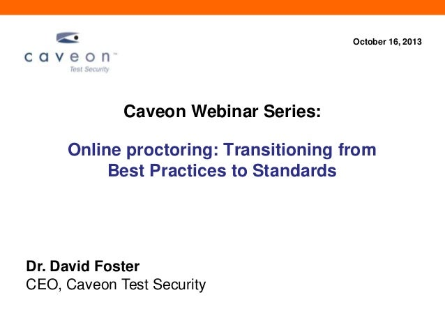October 16, 2013  Caveon Webinar Series:  Online proctoring: Transitioning from Best Practices to Standards  Dr. David Fos...