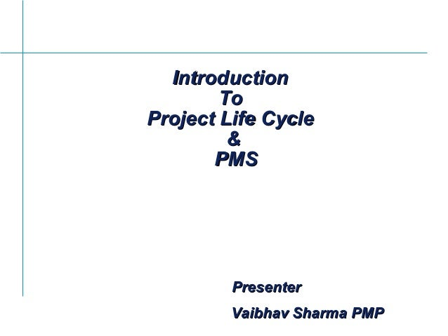PresenterPresenter IntroductionIntroduction ToTo Project Life CycleProject Life Cycle && PMSPMS Vaibhav Sharma PMPVaibhav ...