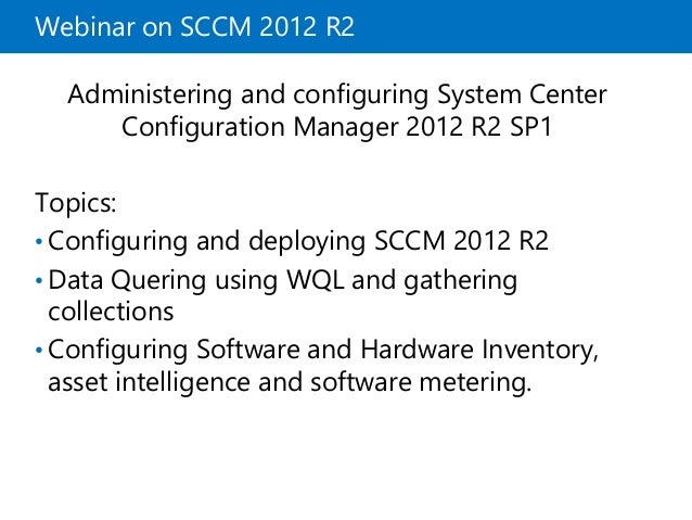Webinar on SCCM 2012 R2  Administering and configuring System Center  Configuration Manager 2012 R2 SP1  Topics:  • Config...