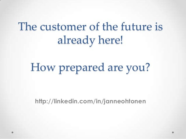 The customer of the future is already here! How prepared are you? http://linkedin.com/in/janneohtonen