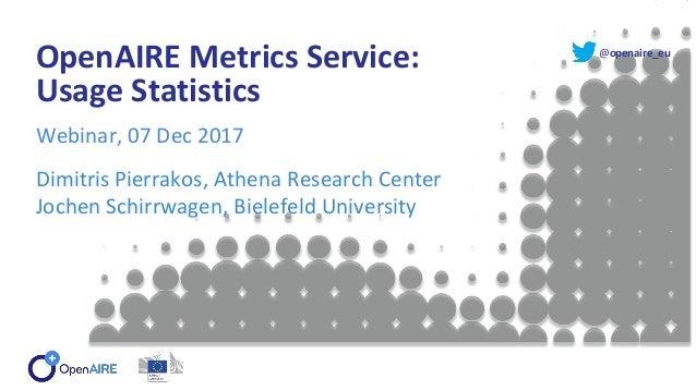 @openaire_eu OpenAIRE Metrics Service: Usage Statistics Webinar, 07 Dec 2017 Dimitris Pierrakos, Athena Research Center Jo...