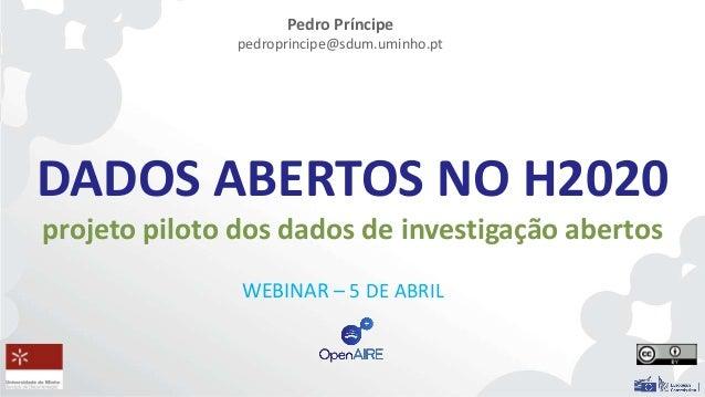 DADOS ABERTOS NO H2020 projeto piloto dos dados de investigação abertos WEBINAR – 5 DE ABRIL Pedro Príncipe pedroprincipe@...