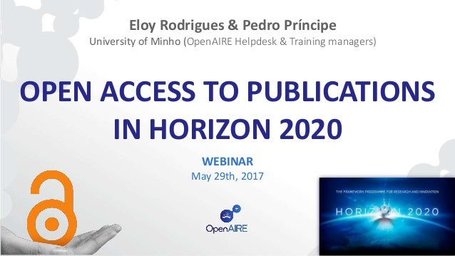 OPEN ACCESS TO PUBLICATIONS IN HORIZON 2020 WEBINAR May 29th, 2017 Eloy Rodrigues & Pedro Príncipe University of Minho (Op...