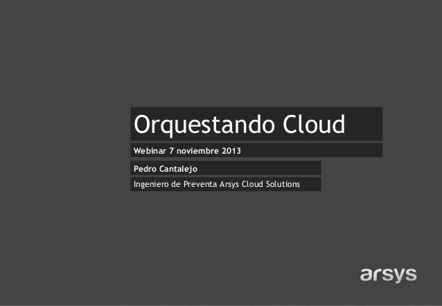Orquestando Cloud Webinar 7 noviembre 2013 Pedro Cantalejo  Ingeniero de Preventa Arsys Cloud Solutions