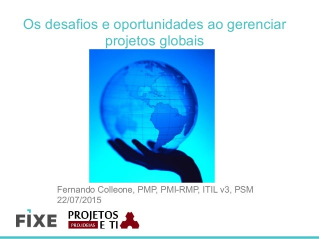 Os desafios e oportunidades ao gerenciar projetos globais Fernando Colleone, PMP, PMI-RMP, ITIL v3, PSM 22/07/2015